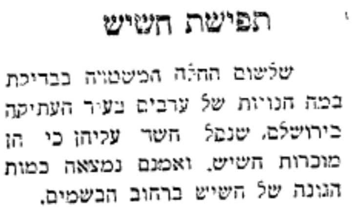 המשטרה פשטה על חנויות של ערבים שמכרו חשיש בשוק הבשמים בעיר העתיקה בירושלים. בכתבה בעיתון אחר מצוין כי נתפסו כמה מאות גרמים (עיתון 'דאר היום', 6.8.1928 - לחצו על התמונה להגדלה)
