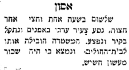 החדשות המקומיות של ירושלים מדווחות על צעיר ערבי שרכב על אופניים, נתקע בקיר ונפצע. המשטרה לקחה אותו לבית חולים, וכאילו שלא היה די בזה שנפצע, כעת הוא גם מואשם בעישון חשיש (עיתון 'דאר היום', 9.8.1928 - לחצו על התמונה להגדלה)