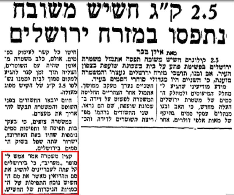 המשטרה בירושלים טוענת כי בעקבות תפיסות החשיש הרבות שביצעה בעיר לאחרונה, קל יותר להשיג בה עכשיו הרואין מאשר חשיש. ניתן רק לתהות מדוע מבחינתם מדובר בתוצאה חיובית (עיתון 'מעריב', 14.8.1984 - לחצו על התמונה להגדלה)